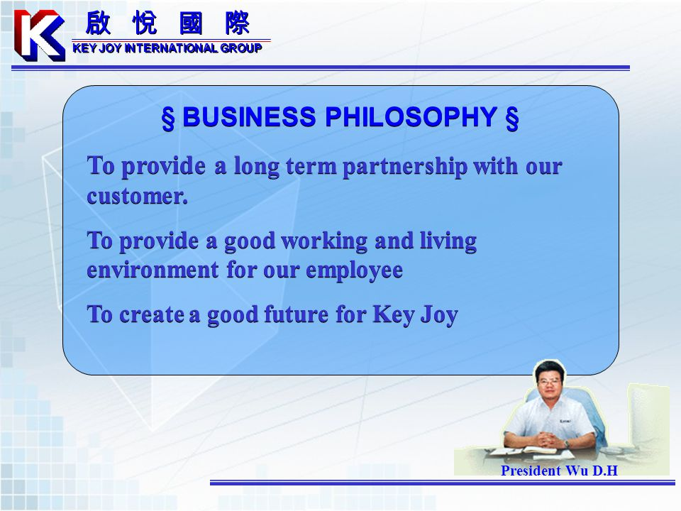 KEY JOY INTERNATIONAL GROUP KEY JOY INTERNATIONAL GROUP § BUSINESS PHILOSOPHY § To provide a l ong term partnership with our customer. To provide a go