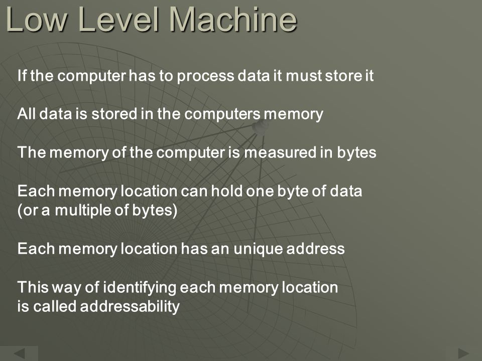 Low Level Machine If the computer has to process data it must store it All data is stored in the computers memory The memory of the computer is measured in bytes Each memory location can hold one byte of data (or a multiple of bytes) Each memory location has an unique address This way of identifying each memory location is called addressability