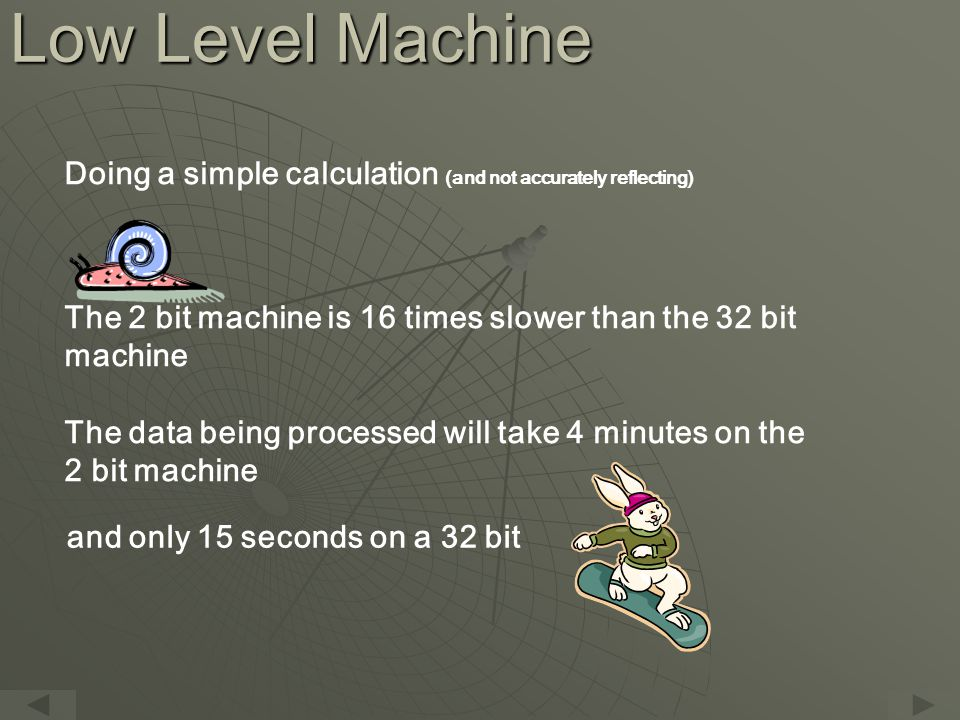 Low Level Machine Doing a simple calculation (and not accurately reflecting) The 2 bit machine is 16 times slower than the 32 bit machine The data being processed will take 4 minutes on the 2 bit machine and only 15 seconds on a 32 bit