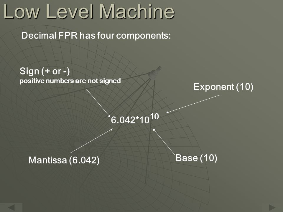 Low Level Machine Sign (+ or -) positive numbers are not signed Decimal FPR has four components: Exponent (10) Mantissa (6.042) Base (10) 6.042*10 10