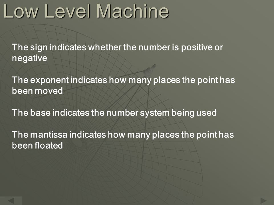 Low Level Machine The sign indicates whether the number is positive or negative The exponent indicates how many places the point has been moved The base indicates the number system being used The mantissa indicates how many places the point has been floated