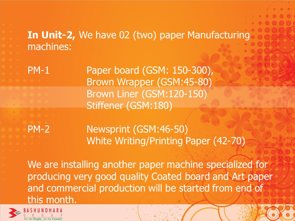 In Unit-2, We have 02 (two) paper Manufacturing machines: PM-1 Paper board (GSM: 150-300), Brown Wrapper (GSM:45-80) Brown Liner (GSM:120-150) Stiffen