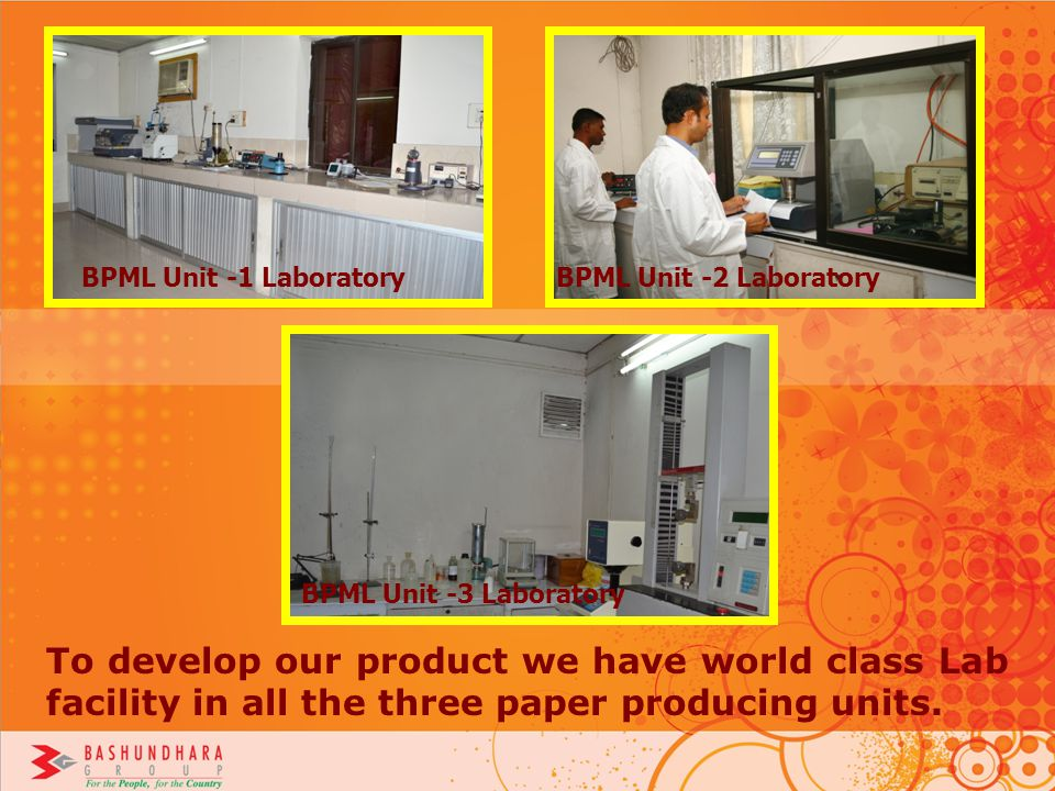 To develop our product we have world class Lab facility in all the three paper producing units. BPML Unit -1 LaboratoryBPML Unit -2 Laboratory BPML Un
