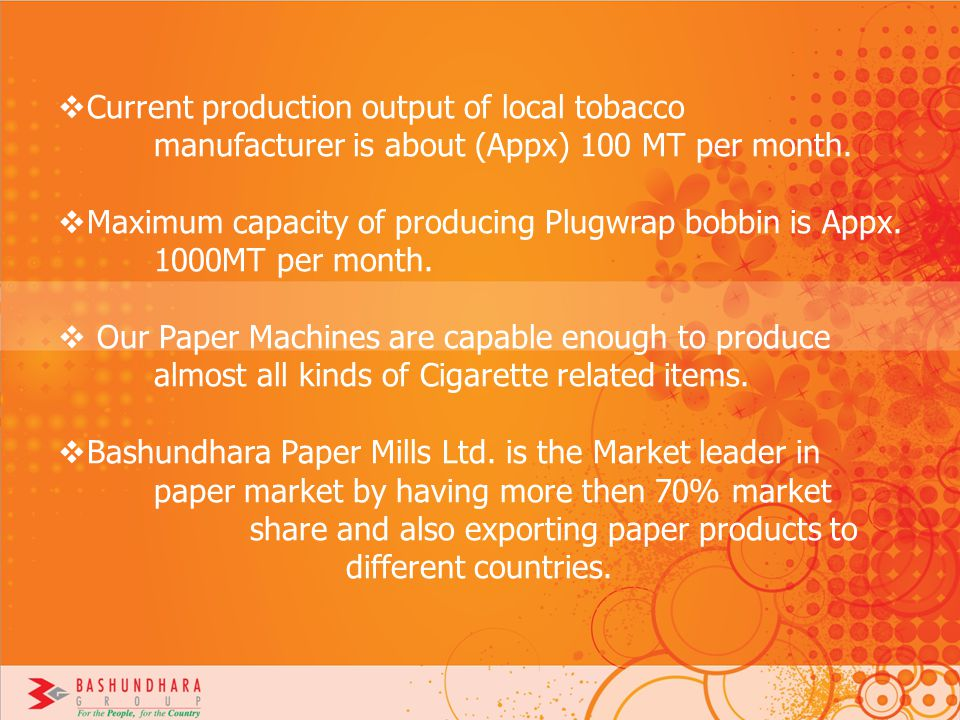 Current production output of local tobacco manufacturer is about (Appx) 100 MT per month. Maximum capacity of producing Plugwrap bobbin is Appx. 1000M