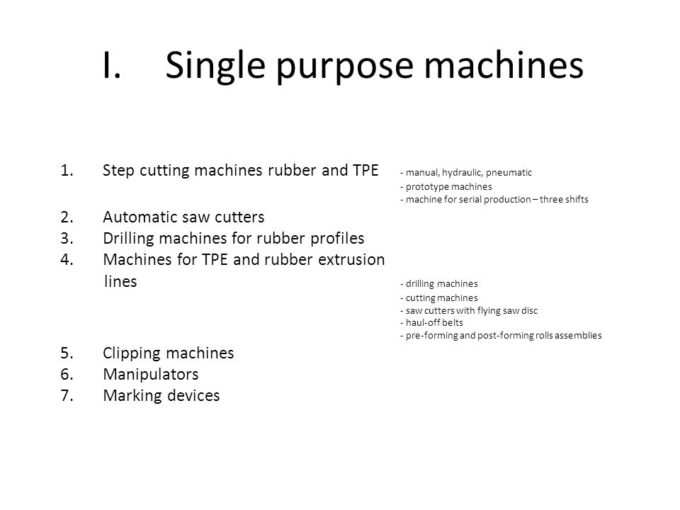I.Single purpose machines 1.Step cutting machines rubber and TPE - manual, hydraulic, pneumatic - prototype machines - machine for serial production – three shifts 2.Automatic saw cutters 3.Drilling machines for rubber profiles 4.Machines for TPE and rubber extrusion lines - drilling machines - cutting machines - saw cutters with flying saw disc - haul-off belts - pre-forming and post-forming rolls assemblies 5.Clipping machines 6.Manipulators 7.Marking devices