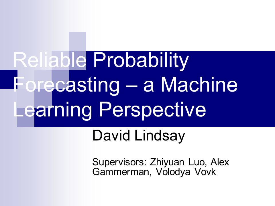 Reliable Probability Forecasting – a Machine Learning Perspective David Lindsay Supervisors: Zhiyuan Luo, Alex Gammerman, Volodya Vovk