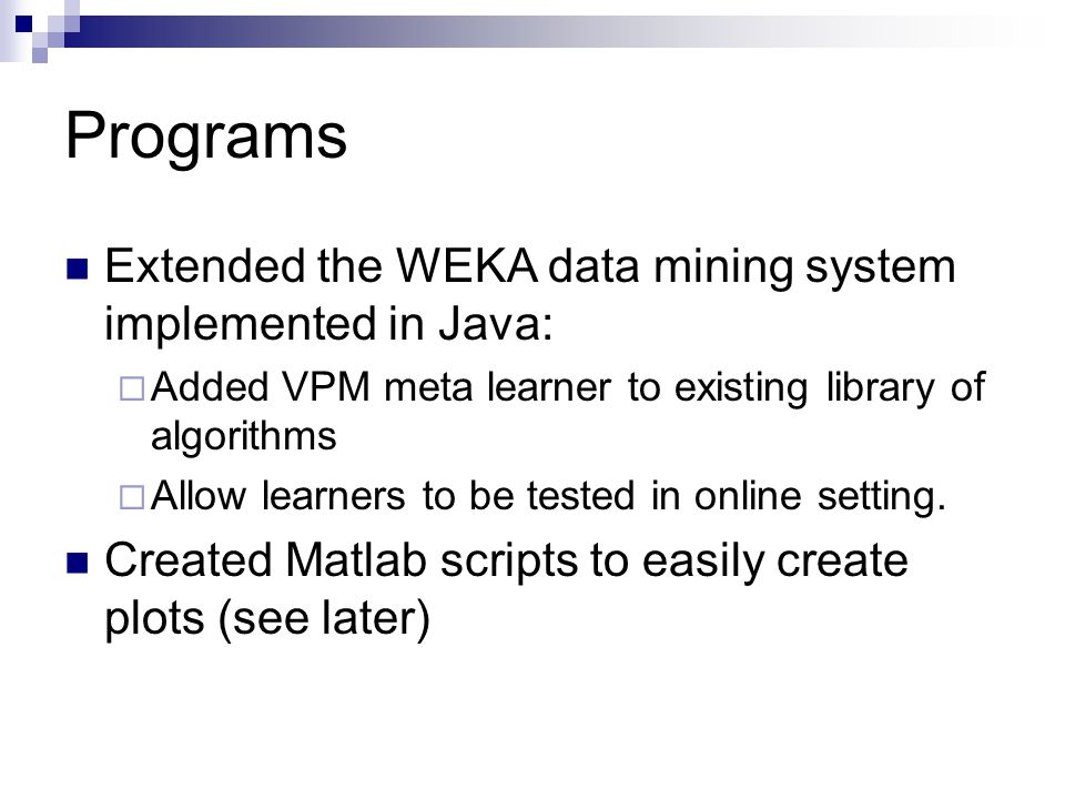 Programs Extended the WEKA data mining system implemented in Java: Added VPM meta learner to existing library of algorithms Allow learners to be tested in online setting.