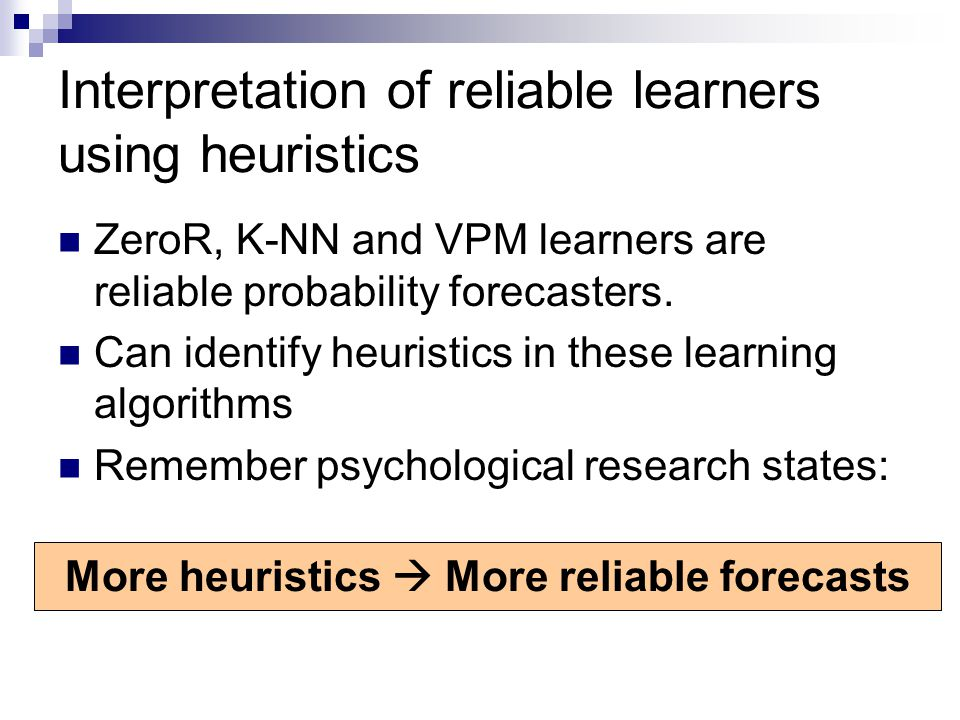 Interpretation of reliable learners using heuristics ZeroR, K-NN and VPM learners are reliable probability forecasters.