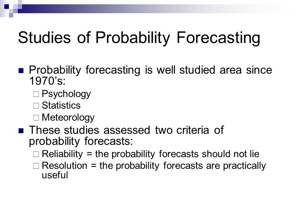 Studies of Probability Forecasting Probability forecasting is well studied area since 1970s: Psychology Statistics Meteorology These studies assessed two criteria of probability forecasts: Reliability = the probability forecasts should not lie Resolution = the probability forecasts are practically useful