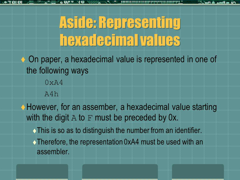 Aside: Representing hexadecimal values On paper, a hexadecimal value is represented in one of the following ways 0xA4 A4h However, for an assember, a hexadecimal value starting with the digit A to F must be preceded by 0x.
