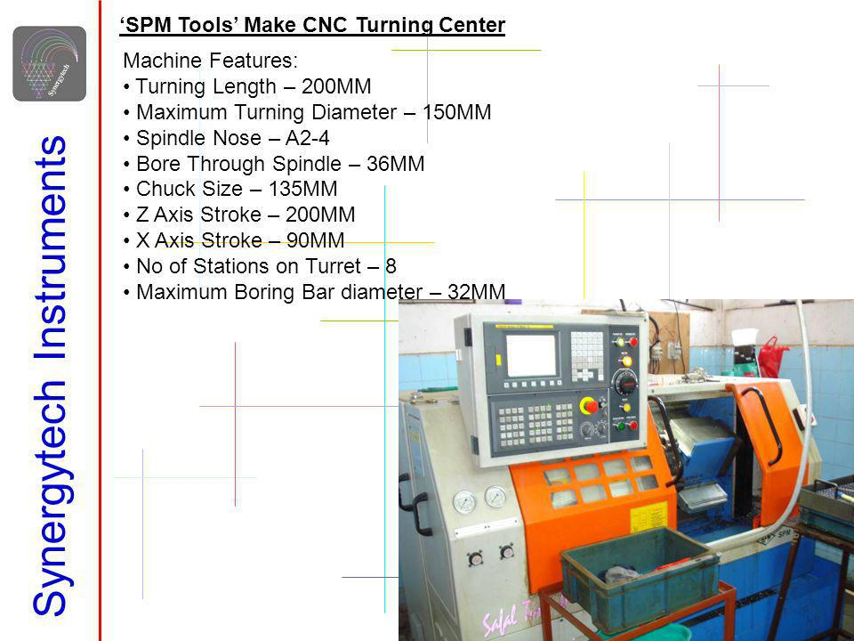Synergytech Instruments SPM Tools Make CNC Turning Center Machine Features: Turning Length – 200MM Maximum Turning Diameter – 150MM Spindle Nose – A2-
