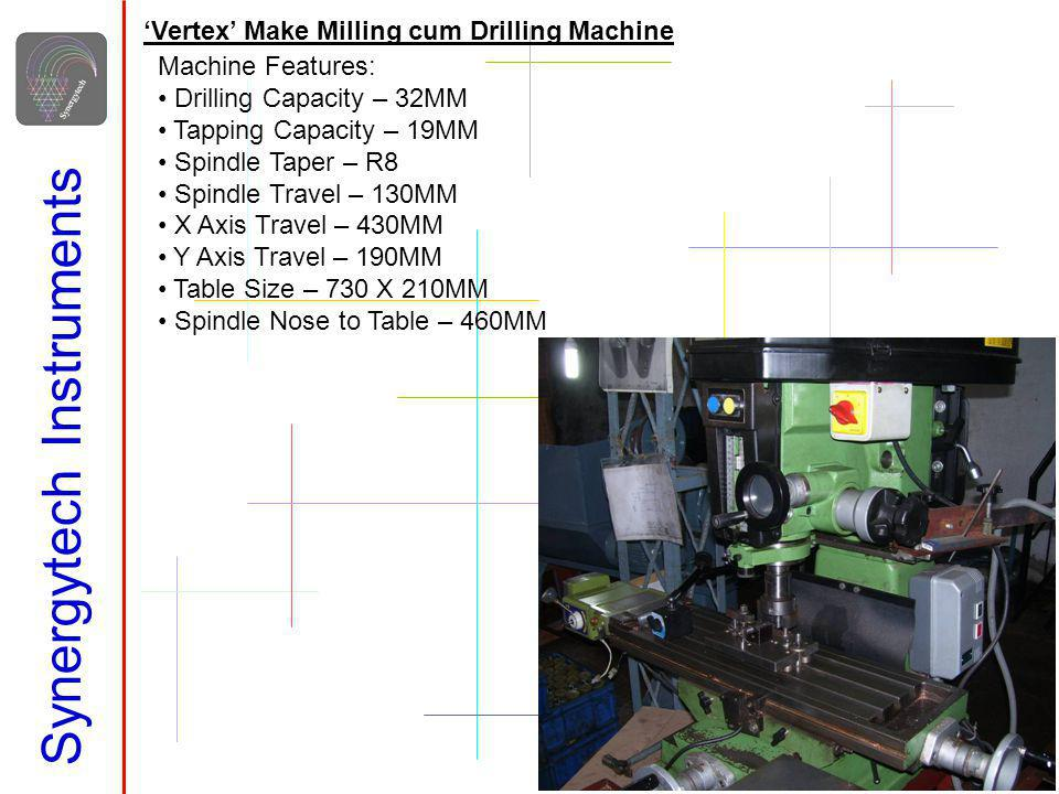 Synergytech Instruments Vertex Make Milling cum Drilling Machine Machine Features: Drilling Capacity – 32MM Tapping Capacity – 19MM Spindle Taper – R8 Spindle Travel – 130MM X Axis Travel – 430MM Y Axis Travel – 190MM Table Size – 730 X 210MM Spindle Nose to Table – 460MM