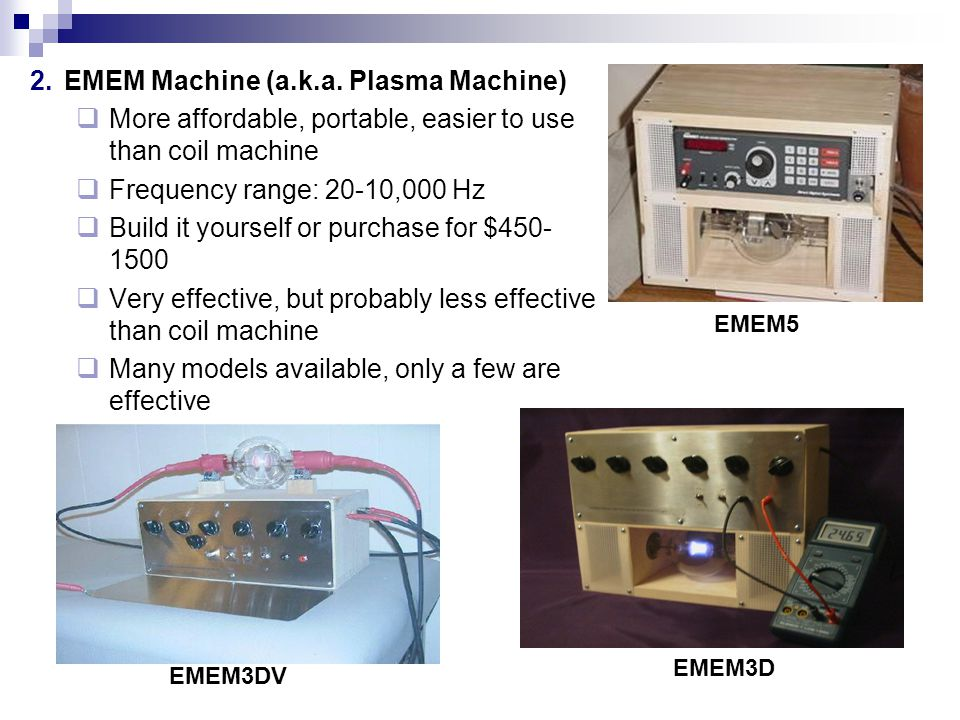 2.EMEM Machine (a.k.a. Plasma Machine) More affordable, portable, easier to use than coil machine Frequency range: 20-10,000 Hz Build it yourself or p