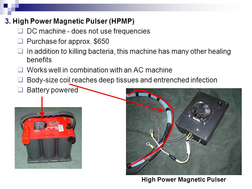 3. High Power Magnetic Pulser (HPMP) DC machine - does not use frequencies Purchase for approx. $650 In addition to killing bacteria, this machine has