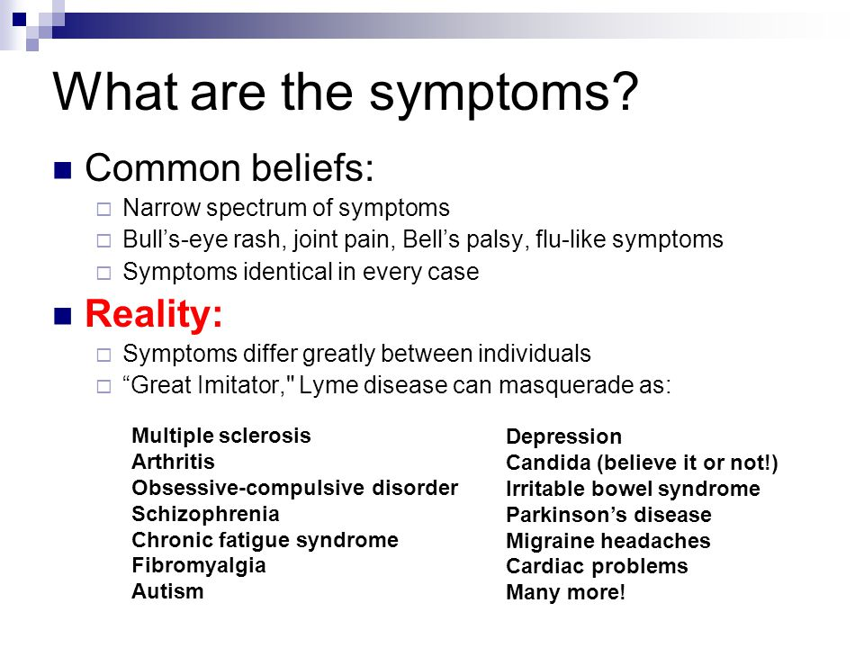 What are the symptoms? Common beliefs: Narrow spectrum of symptoms Bulls-eye rash, joint pain, Bells palsy, flu-like symptoms Symptoms identical in ev