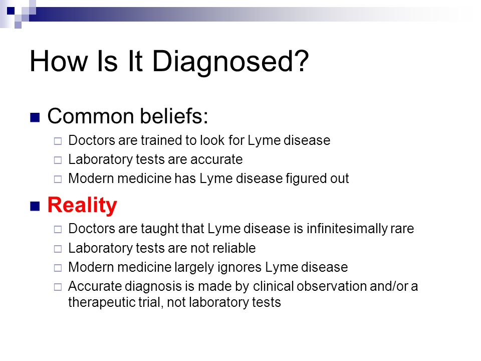 How Is It Diagnosed? Common beliefs: Doctors are trained to look for Lyme disease Laboratory tests are accurate Modern medicine has Lyme disease figur