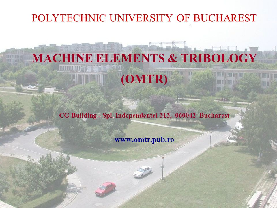 1/14 April 2004 MACHINE ELEMENTS & TRIBOLOGY POLYTECHNIC UNIVERSITY OF BUCHAREST MACHINE ELEMENTS & TRIBOLOGY (OMTR) CG Building - Spl.