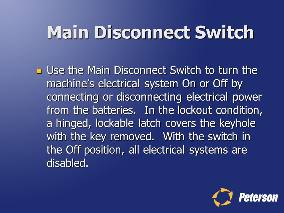 Main Disconnect Switch Use the Main Disconnect Switch to turn the machines electrical system On or Off by connecting or disconnecting electrical power