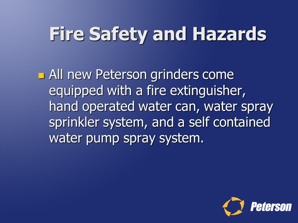 Fire Safety and Hazards All new Peterson grinders come equipped with a fire extinguisher, hand operated water can, water spray sprinkler system, and a