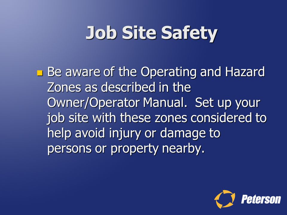 Job Site Safety Be aware of the Operating and Hazard Zones as described in the Owner/Operator Manual. Set up your job site with these zones considered