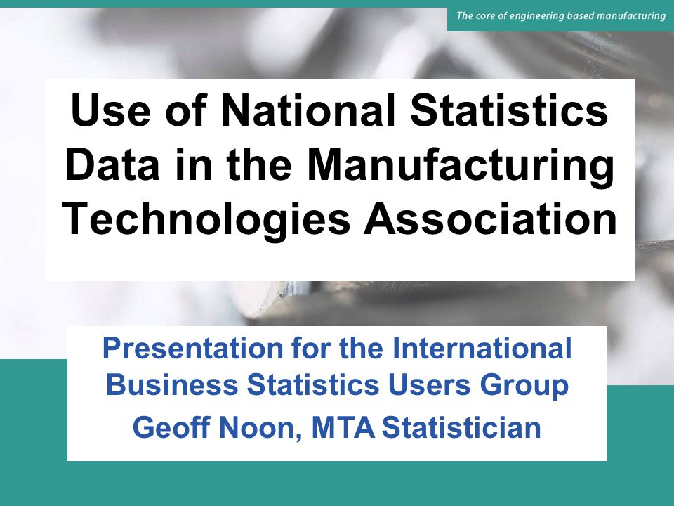 National Statistics Series Used by MTA PRODCOM Exports/Imports Index of Production Investment Producer Price Indices Average Earnings Data Plus others for general reference