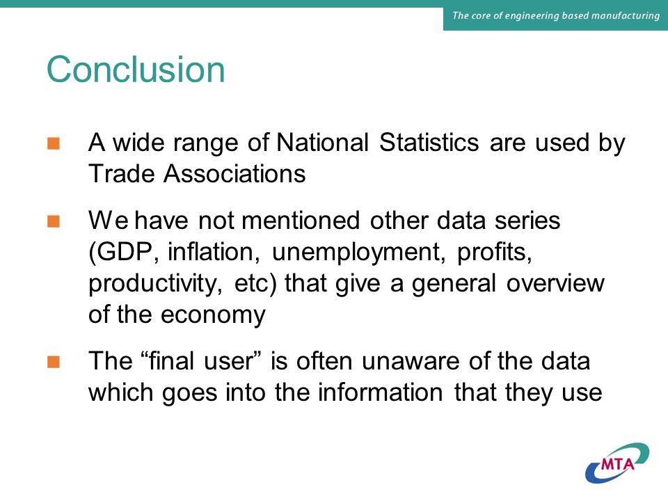 Conclusion A wide range of National Statistics are used by Trade Associations We have not mentioned other data series (GDP, inflation, unemployment, profits, productivity, etc) that give a general overview of the economy The final user is often unaware of the data which goes into the information that they use