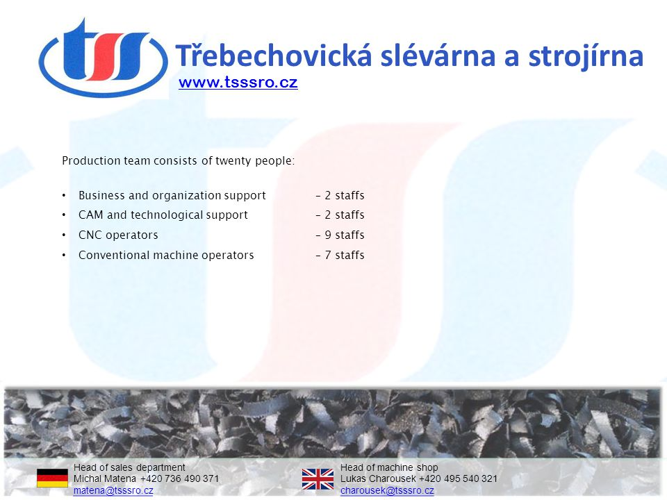 Třebechovická slévárna a strojírna Production team consists of twenty people: Business and organization support – 2 staffs CAM and technological support – 2 staffs CNC operators – 9 staffs Conventional machine operators – 7 staffs Head of sales departmentHead of machine shop Michal Matena +420 736 490 371Lukas Charousek +420 495 540 321 matena@tsssro.czcharousek@tsssro.cz matena@tsssro.czcharousek@tsssro.cz www.tsssro.cz