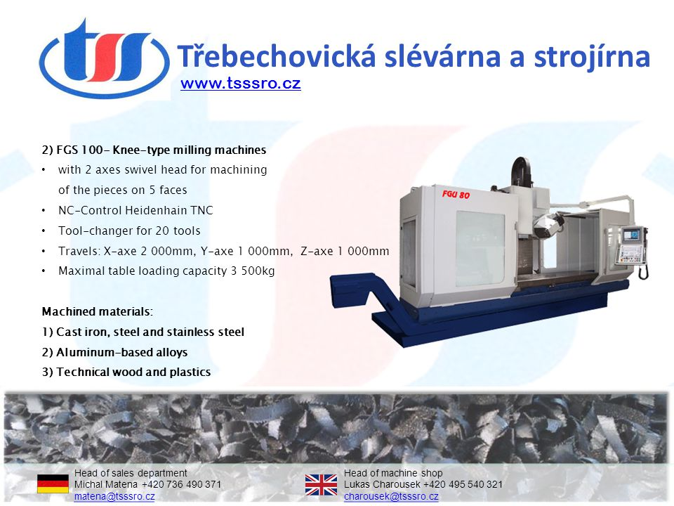 Třebechovická slévárna a strojírna Head of sales departmentHead of machine shop Michal Matena +420 736 490 371Lukas Charousek +420 495 540 321 matena@tsssro.czcharousek@tsssro.cz matena@tsssro.czcharousek@tsssro.cz 2) FGS 100- Knee-type milling machines with 2 axes swivel head for machining of the pieces on 5 faces NC-Control Heidenhain TNC Tool-changer for 20 tools Travels: X-axe 2 000mm, Y-axe 1 000mm, Z-axe 1 000mm Maximal table loading capacity 3 500kg Machined materials: 1) Cast iron, steel and stainless steel 2) Aluminum-based alloys 3) Technical wood and plastics www.tsssro.cz