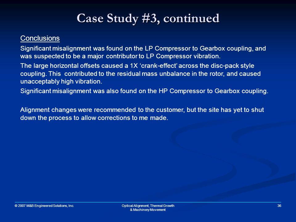 © 2007 M&B Engineered Solutions, Inc. 36Optical Alignment, Thermal Growth & Machinery Movement Case Study #3, continued Conclusions Significant misali