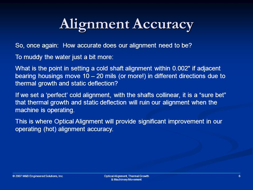 © 2007 M&B Engineered Solutions, Inc. 6Optical Alignment, Thermal Growth & Machinery Movement Alignment Accuracy So, once again: How accurate does our