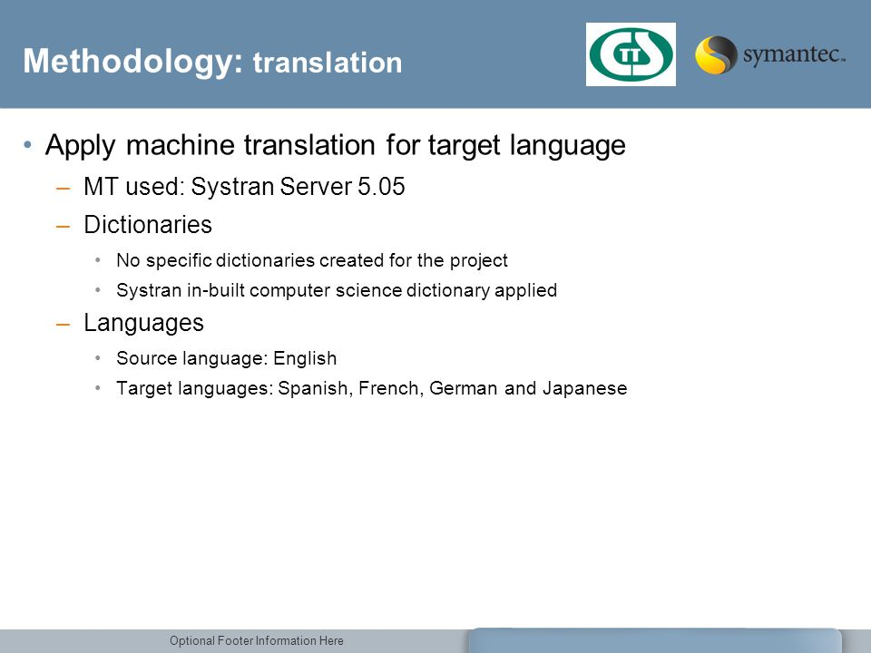 Optional Footer Information Here Methodology: translation Apply machine translation for target language –MT used: Systran Server 5.05 –Dictionaries No