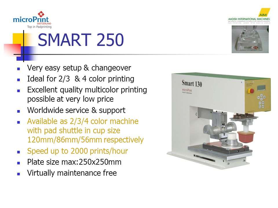 SMART 250 Very easy setup & changeover Ideal for 2/3 & 4 color printing Excellent quality multicolor printing possible at very low price Worldwide service & support Available as 2/3/4 color machine with pad shuttle in cup size 120mm/86mm/56mm respectively Speed up to 2000 prints/hour Plate size max:250x250mm Virtually maintenance free