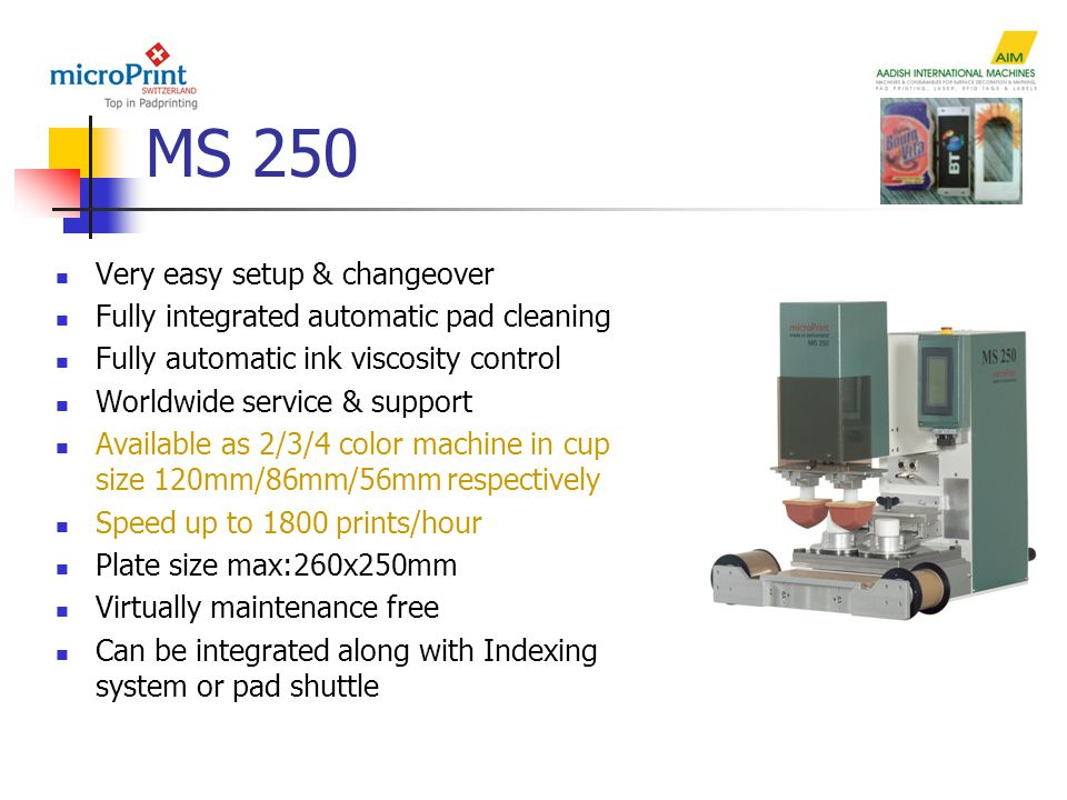 MS 250 Very easy setup & changeover Fully integrated automatic pad cleaning Fully automatic ink viscosity control Worldwide service & support Available as 2/3/4 color machine in cup size 120mm/86mm/56mm respectively Speed up to 1800 prints/hour Plate size max:260x250mm Virtually maintenance free Can be integrated along with Indexing system or pad shuttle