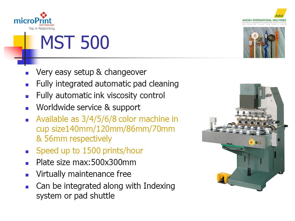 MST 500 Very easy setup & changeover Fully integrated automatic pad cleaning Fully automatic ink viscosity control Worldwide service & support Available as 3/4/5/6/8 color machine in cup size140mm/120mm/86mm/70mm & 56mm respectively Speed up to 1500 prints/hour Plate size max:500x300mm Virtually maintenance free Can be integrated along with Indexing system or pad shuttle