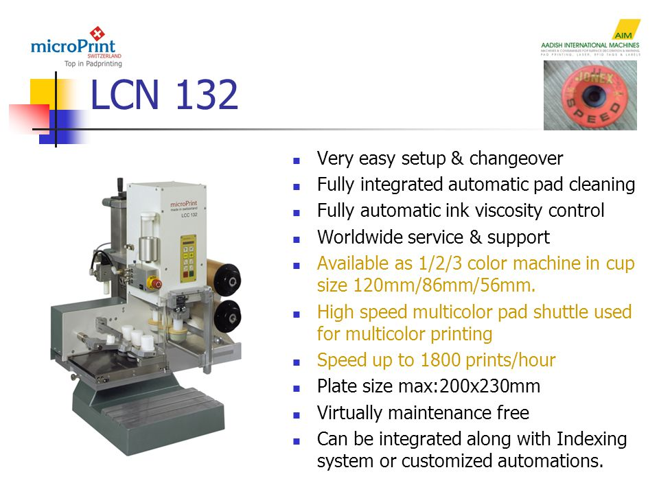 LCN 132 Very easy setup & changeover Fully integrated automatic pad cleaning Fully automatic ink viscosity control Worldwide service & support Available as 1/2/3 color machine in cup size 120mm/86mm/56mm.