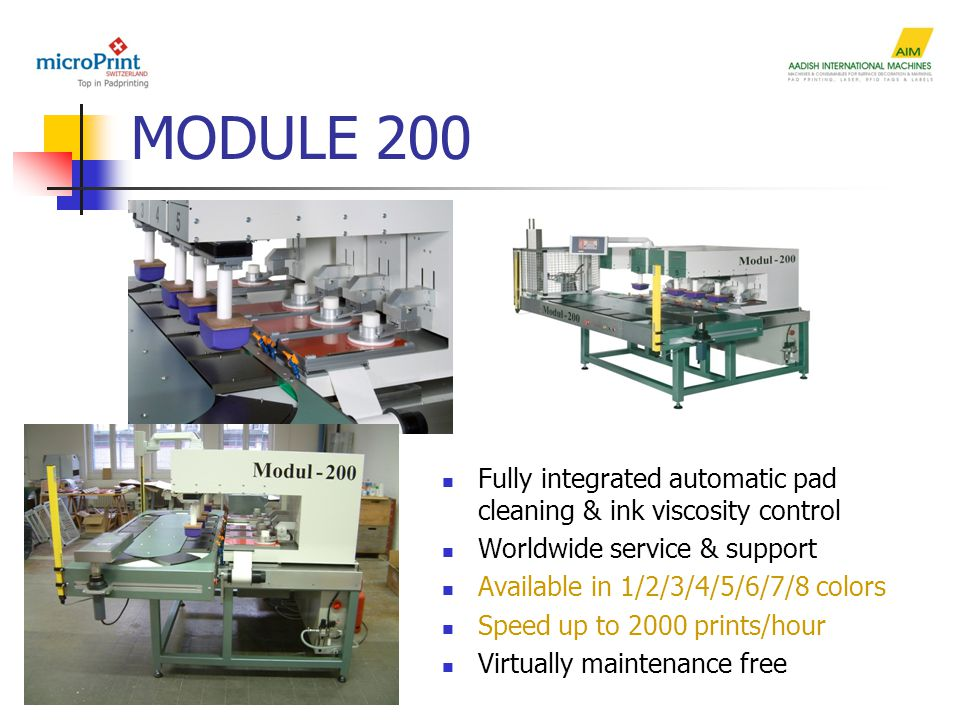 MODULE 200 Fully integrated automatic pad cleaning & ink viscosity control Worldwide service & support Available in 1/2/3/4/5/6/7/8 colors Speed up to 2000 prints/hour Virtually maintenance free