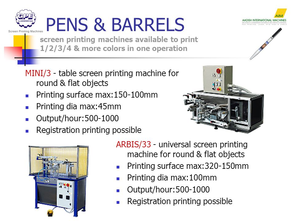 MINI/3 - table screen printing machine for round & flat objects Printing surface max:150-100mm Printing dia max:45mm Output/hour:500-1000 Registration printing possible ARBIS/33 - universal screen printing machine for round & flat objects Printing surface max:320-150mm Printing dia max:100mm Output/hour:500-1000 Registration printing possible PENS & BARRELS screen printing machines available to print 1/2/3/4 & more colors in one operation