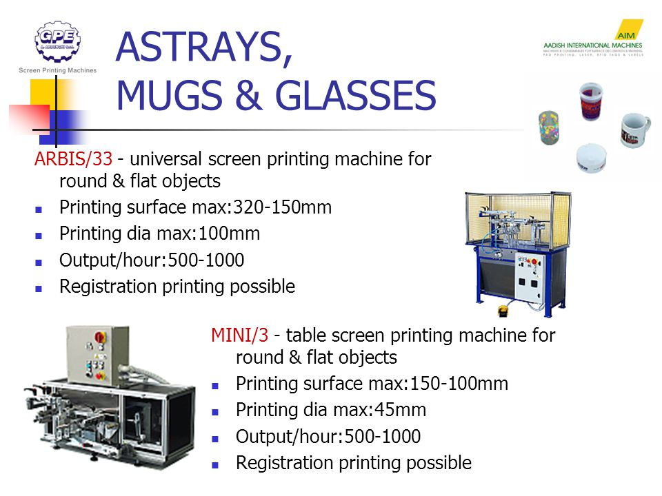 ASTRAYS, MUGS & GLASSES ARBIS/33 - universal screen printing machine for round & flat objects Printing surface max:320-150mm Printing dia max:100mm Output/hour:500-1000 Registration printing possible MINI/3 - table screen printing machine for round & flat objects Printing surface max:150-100mm Printing dia max:45mm Output/hour:500-1000 Registration printing possible