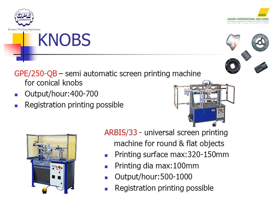 KNOBS GPE/250-QB – semi automatic screen printing machine for conical knobs Output/hour:400-700 Registration printing possible ARBIS/33 - universal screen printing machine for round & flat objects Printing surface max:320-150mm Printing dia max:100mm Output/hour:500-1000 Registration printing possible