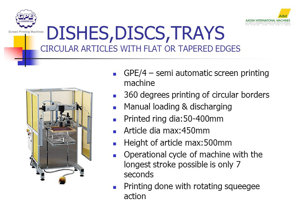 DISHES,DISCS,TRAYS CIRCULAR ARTICLES WITH FLAT OR TAPERED EDGES GPE/4 – semi automatic screen printing machine 360 degrees printing of circular borders Manual loading & discharging Printed ring dia:50-400mm Article dia max:450mm Height of article max:500mm Operational cycle of machine with the longest stroke possible is only 7 seconds Printing done with rotating squeegee action