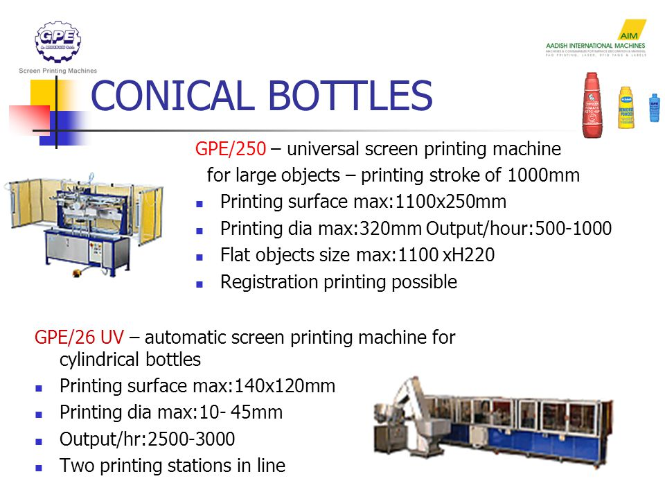 CONICAL BOTTLES GPE/250 – universal screen printing machine for large objects – printing stroke of 1000mm Printing surface max:1100x250mm Printing dia max:320mm Output/hour:500-1000 Flat objects size max:1100 xH220 Registration printing possible GPE/26 UV – automatic screen printing machine for cylindrical bottles Printing surface max:140x120mm Printing dia max:10- 45mm Output/hr:2500-3000 Two printing stations in line