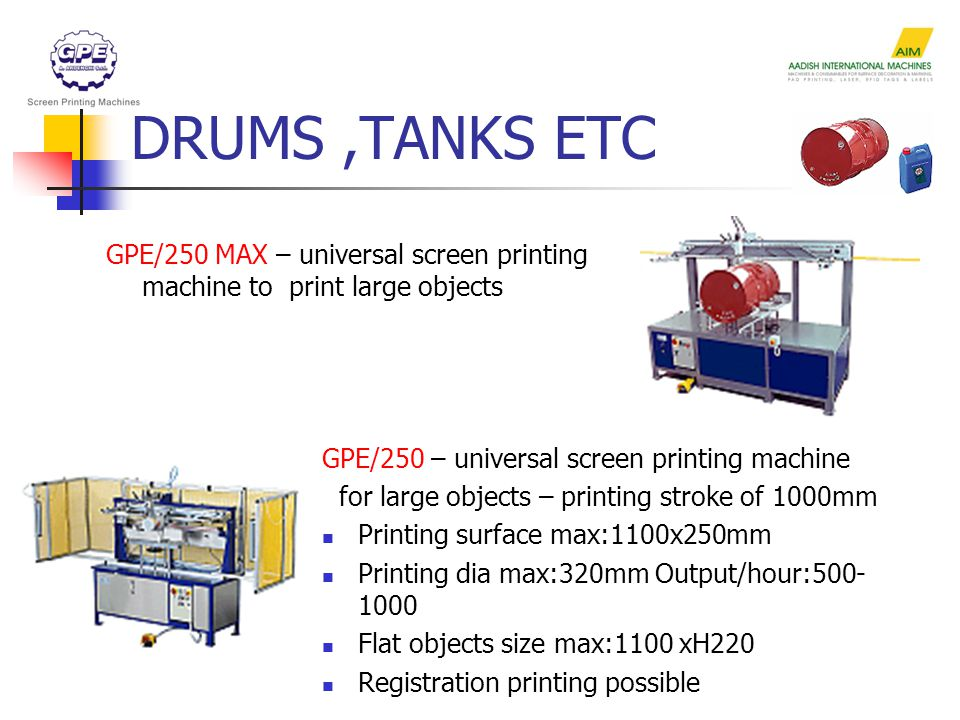 DRUMS,TANKS ETC GPE/250 MAX – universal screen printing machine to print large objects GPE/250 – universal screen printing machine for large objects – printing stroke of 1000mm Printing surface max:1100x250mm Printing dia max:320mm Output/hour:500- 1000 Flat objects size max:1100 xH220 Registration printing possible
