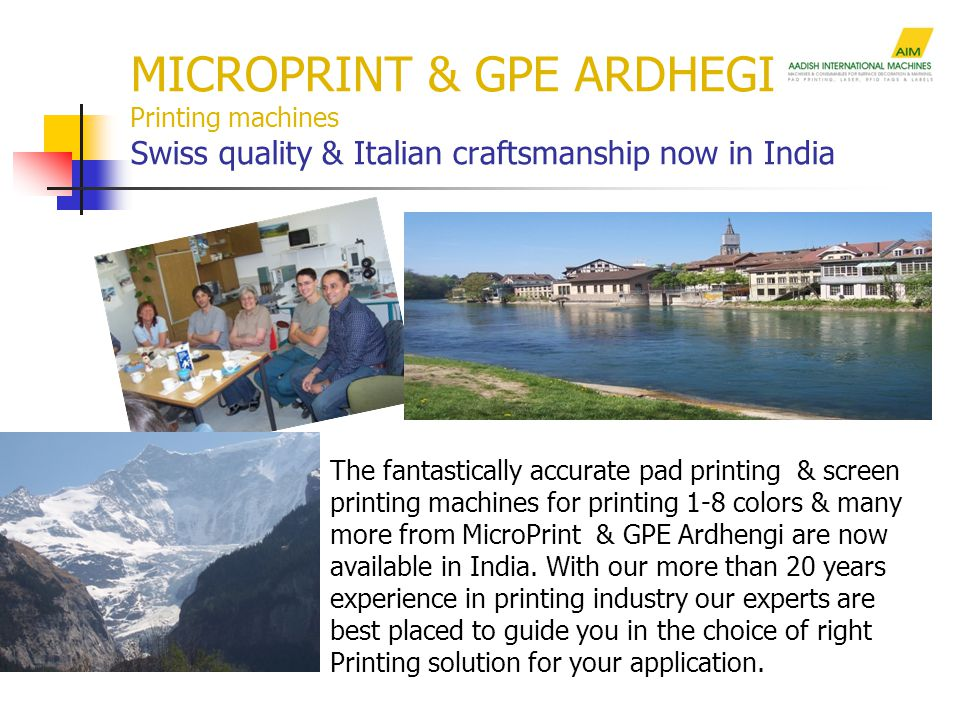 MICROPRINT & GPE ARDHEGI Printing machines Swiss quality & Italian craftsmanship now in India The fantastically accurate pad printing & screen printing machines for printing 1-8 colors & many more from MicroPrint & GPE Ardhengi are now available in India.