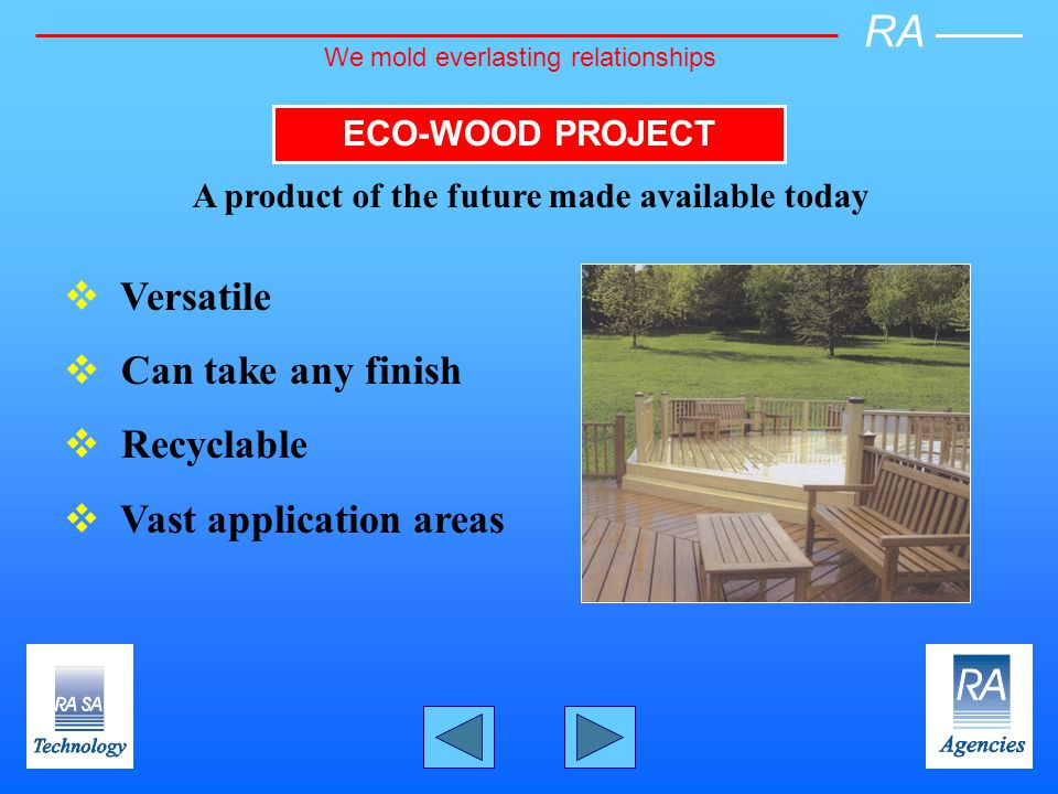 ECO-WOOD PROJECT A product of the future made available today Versatile Can take any finish Recyclable Vast application areas RA We mold everlasting relationships