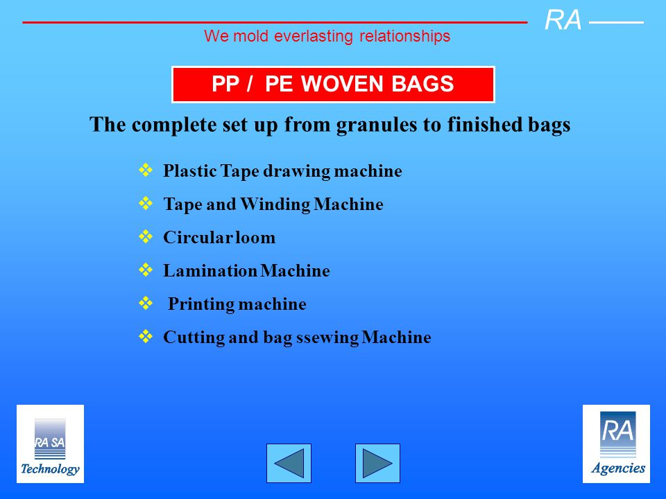 PP / PE WOVEN BAGS The complete set up from granules to finished bags Plastic Tape drawing machine Tape and Winding Machine Circular loom Lamination Machine Printing machine Cutting and bag ssewing Machine RA We mold everlasting relationships