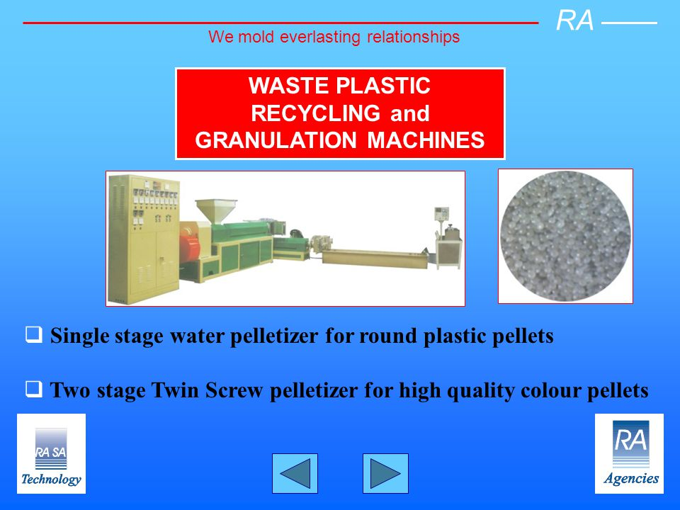 Single stage water pelletizer for round plastic pellets Two stage Twin Screw pelletizer for high quality colour pellets WASTE PLASTIC RECYCLING and GRANULATION MACHINES RA We mold everlasting relationships