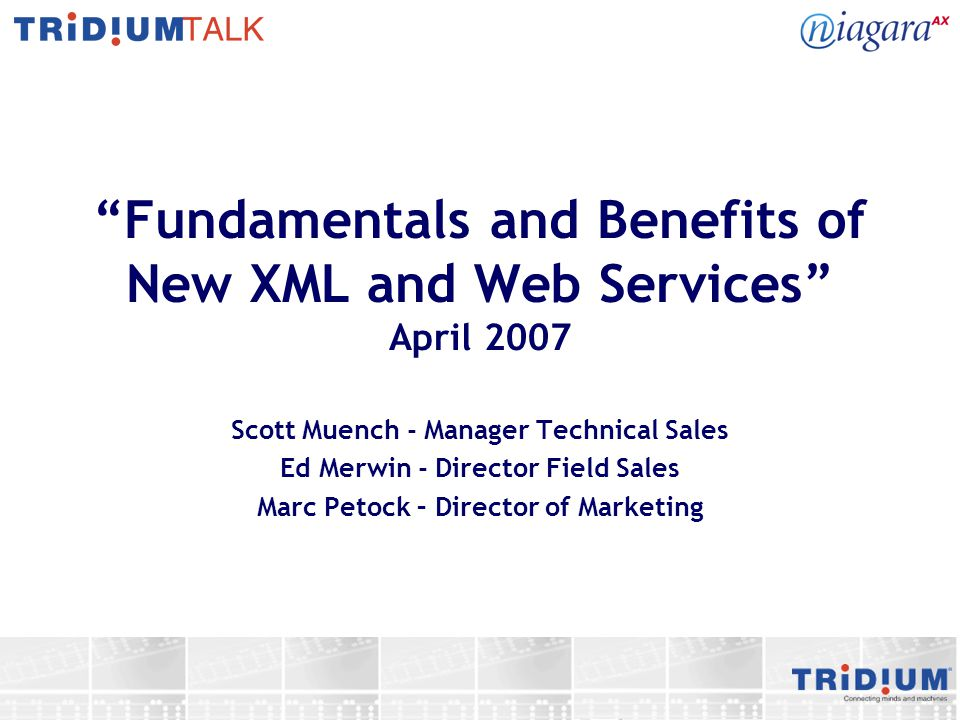 Fundamentals and Benefits of New XML and Web Services April 2007 Scott Muench - Manager Technical Sales Ed Merwin - Director Field Sales Marc Petock –