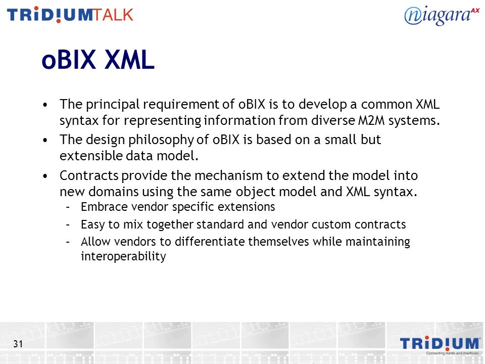 31 oBIX XML The principal requirement of oBIX is to develop a common XML syntax for representing information from diverse M2M systems. The design phil