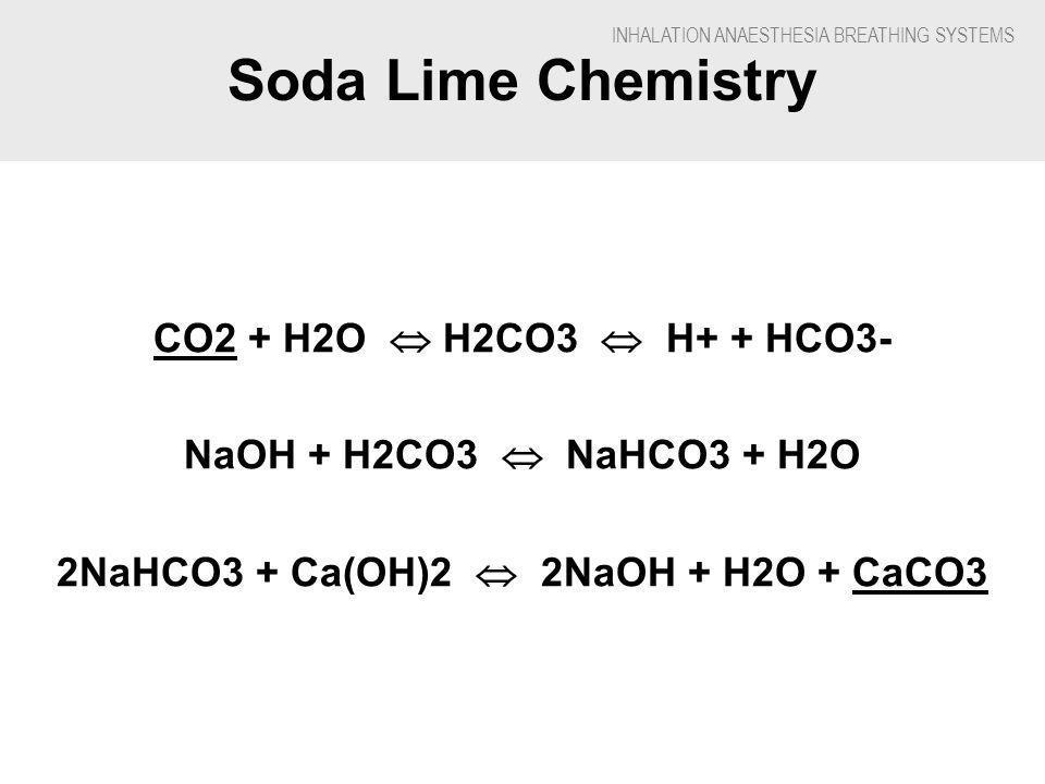 INHALATION ANAESTHESIA BREATHING SYSTEMS Soda Lime Chemistry CO2 + H2O H2CO3 H+ + HCO3- NaOH + H2CO3 NaHCO3 + H2O 2NaHCO3 + Ca(OH)2 2NaOH + H2O + CaCO3