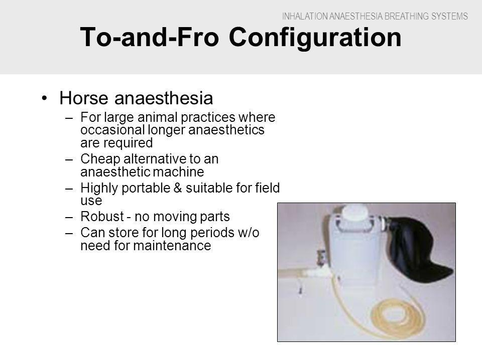 INHALATION ANAESTHESIA BREATHING SYSTEMS To-and-Fro Configuration Horse anaesthesia –For large animal practices where occasional longer anaesthetics are required –Cheap alternative to an anaesthetic machine –Highly portable & suitable for field use –Robust - no moving parts –Can store for long periods w/o need for maintenance